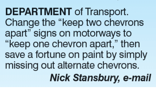 "Memes, Chevron, and Mail: DEPARTMENT of Transport.  Change the ""keep two chevrons  apart"" signs on motorways to  ""keep one chevron apart,"" then  save a fortune on paint by simply  missing out alternate chevrons.  Nick Stansbury, e-mail"