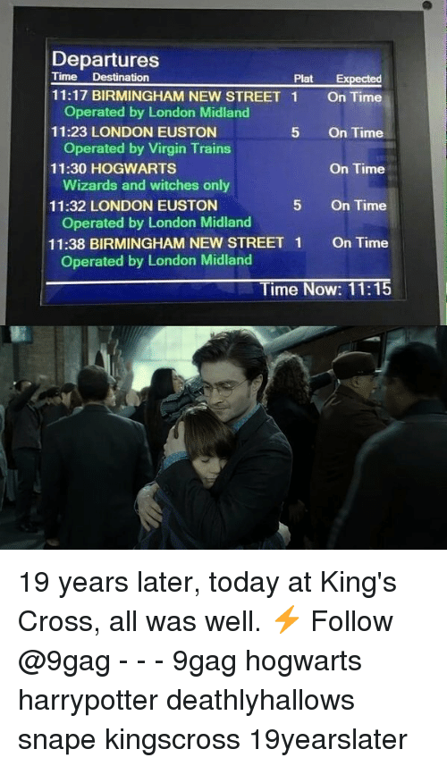 9gag, Memes, and Virgin: Departures  Time Destination  Plat Expected  11:17 BIRMINGHAM NEW STREET 1  11:23 LONDON EUSTON  11:30 HOGWARTS  Operated by London Midland  Operated by Virgin Trains  Wizards and witches only  Operated by London Midland  Operated by London Midland  On Time  On Time  On Time  On Time  On Time  5  11:32 LONDON EUSTON  5  11:38 BIRMINGHAM NEW STREET 1  Time Now: 11:15 19 years later, today at King's Cross, all was well. ⚡️ Follow @9gag - - - 9gag hogwarts harrypotter deathlyhallows snape kingscross 19yearslater