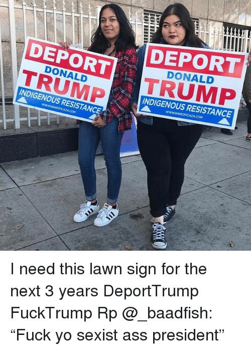 """Ass, Memes, and Yo: DEPORT  TRUMP  DEPORT  TRUMP  DONALD  DONALD  INDIGENOUS RESISTANCE  INDIGENOUS RESISTANCE I need this lawn sign for the next 3 years DeportTrump FuckTrump Rp @_baadfish: """"Fuck yo sexist ass president"""""""
