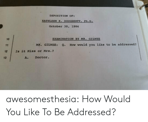 Doctor, Tumblr, and Blog: DEPOSITION OF:  KATHLEEN K. DOUGHERTY, Ph.D.  October 30, 1984  EXAMINATION BY MR. GILWEE  10  MR. GILWEE:  How would you 1ike to be addressed?  Q.  11  12  Is it Miss or Mrs.?  A. Doctor.  13 awesomesthesia:  How Would You Like To Be Addressed?