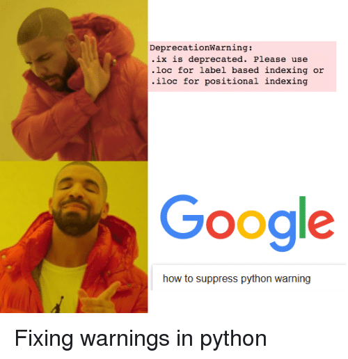 Google, How To, and Programmer Humor: DeprecationWarning:  ix is deprecated. Please use  .loc for label based indexing or  iloc for positional indexing  Google  how to suppress python warning
