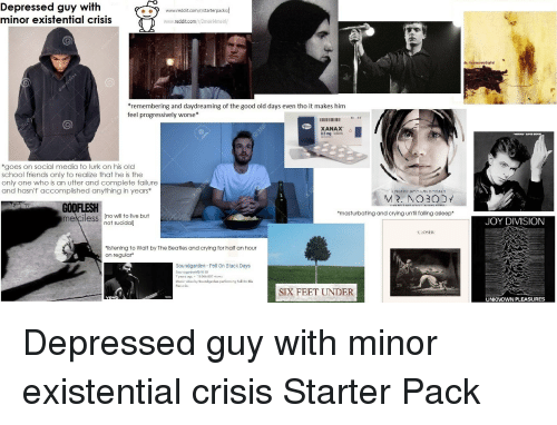 Crying, Friends, and Reddit: Depressed guy with  dd  rterpack  minor existential crisis  reddit.com  *remembering and daydreaming of the good old days even tho it makes him  feel progressively worse*  XANAX  0.5mg tablets  *goes on social media to lurk on his old  school friends only to realize that he is the  only one who is an utter and complete failure  and hasn't accomplished anything in years*  M R. NO BODY  GODFLESH  masturbating and crying until falling asleep  me  no will to live but  not sucida  CLOSER  listening to Wait by The Beatles and crying for half an hour  on regular  Soundgarden Fell On Black Days  year agu 15.066.857 viewe  daarden performing Fell on Bla  SIX FEET UNDER  rd spiral  JOY DIVISION  UNKNOWN PLEASURES
