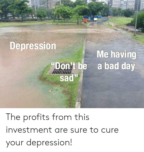 """Bad, Bad Day, and Depression: Depression  """"Don't be  sad""""  Me having  a bad day The profits from this investment are sure to cure your depression!"""
