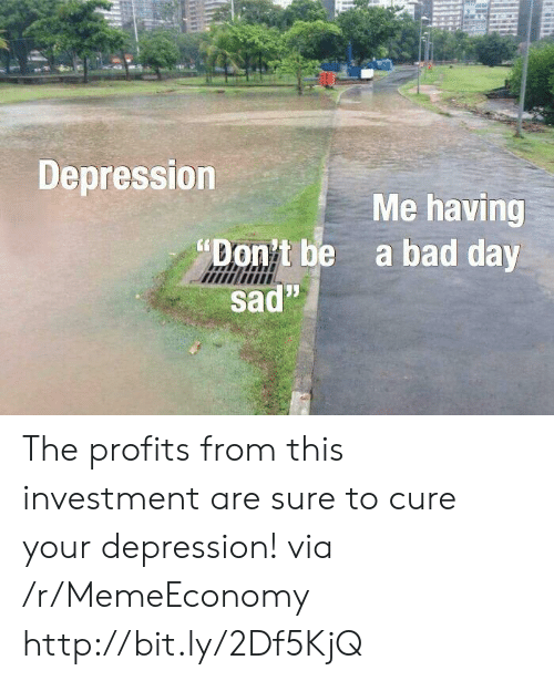 "Bad, Bad Day, and Depression: Depression  ""Don't be  sad""  Me having  a bad day The profits from this investment are sure to cure your depression! via /r/MemeEconomy http://bit.ly/2Df5KjQ"