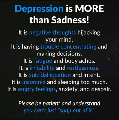 """Memes, Too Much, and Anxiety: Depression is MORE  than Sadness!  It is negative thoughts hijacking  your mind.  It is having trouble concentrating and  making decisions.  It is fatigue and body aches.  It is irritability and restlessness.  It is suicidal ideation and intent.  It is insomnia and sleeping too much.  It is empty feelings, anxiety, and despair.  Please be patient and understand  you can't just """"snap out of it"""