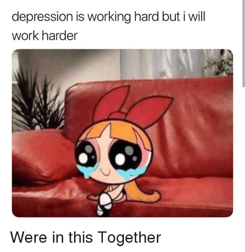Work, Depression, and Working: depression is working hard but i will  work harder  es Were in this Together