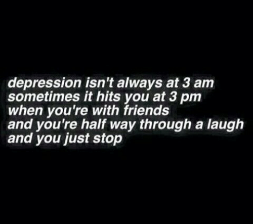 Friends, Depression, and You: depression isn't always at 3 am  sometimes it hits you at 3 pm  when you're with friends  and you're half way through a laugh  and you just stop