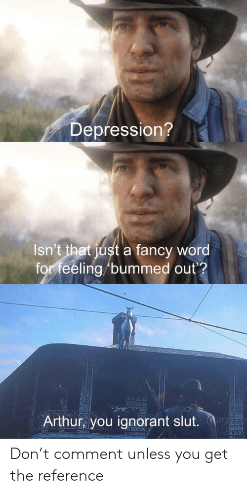 Arthur, Ignorant, and Reddit: Depression?  Isn't that just a fancy word  for feeling /bummed out?  Arthur, you ignorant slut Don't comment unless you get the reference