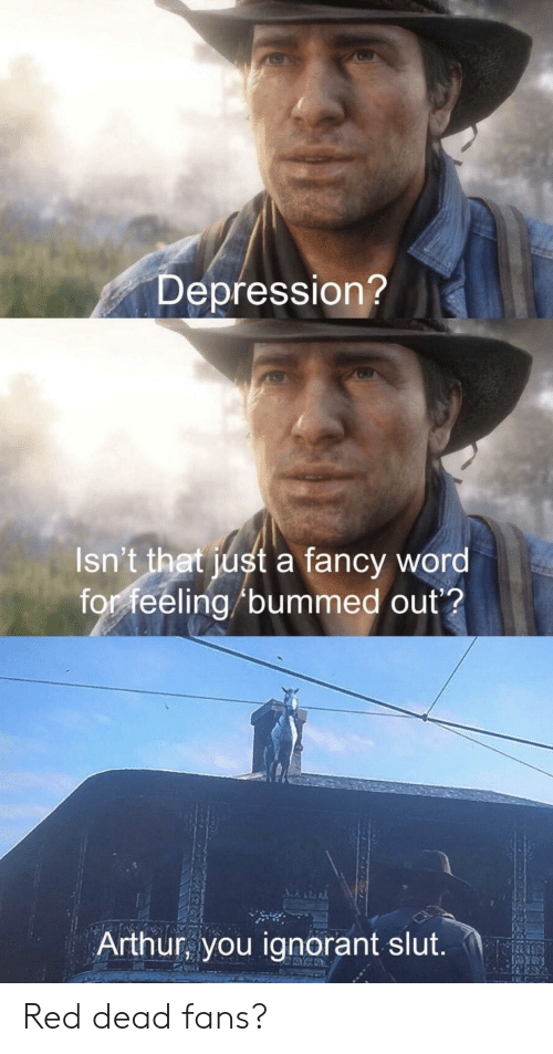 Arthur, Ignorant, and The Office: Depression?  Isn't that just a fancy word  for feeling /bummed out?  Arthur, you ignorant slut Red dead fans?