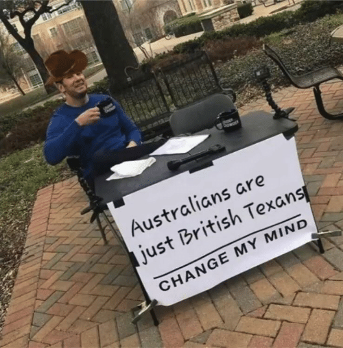 Texans, British, and Change: DER  Australians are  just British Texans  CHANGE MY MIND