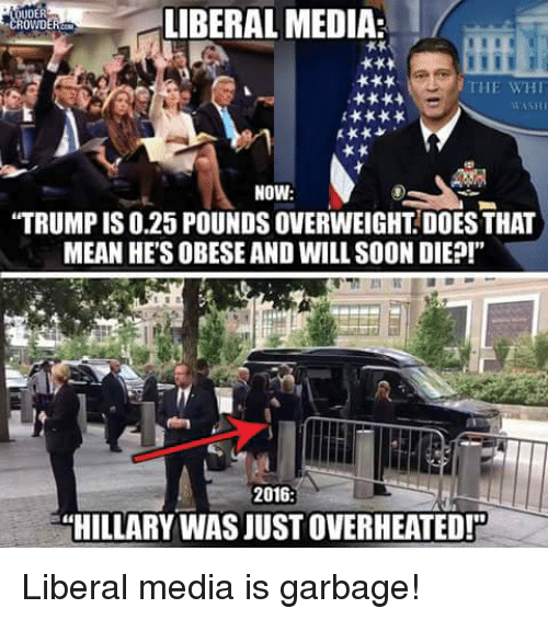 """Memes, Soon..., and Mean: DER  OWDE  LIBERAL  MEDIA:  THE WHI  NOW  """"TRUMP IS 0.25 POUNDS OVERWEIGHT. DOES THAT  MEAN HE'S OBESE AND WILL SOON DIE?!""""  2016  HILLARY WAS JUST OVER HEATED Liberal media is garbage!"""
