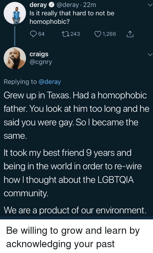 Best Friend, Community, and Best: deray  @deray - 22m  Is it really that hard to not be  homophobic?  craigs  @cgnry  Replying to @deray  Grew up in Texas. Had a homophobic  father. You look at him too long and he  said you were gay. So l became the  same  It took my best friend 9 years and  being in the world in order to re-wire  how I thought about the LGBTQIA  community  We are a product of our environment. Be willing to grow and learn by acknowledging your past