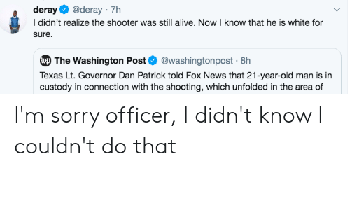 Alive, Blackpeopletwitter, and Funny: deray  @deray 7h  I didn't realize the shooter was still alive. Now I know that he is white for  sure  wp The Washington Post@washingtonpost 8h  Texas Lt. Governor Dan Patrick told Fox News that 21-year-old man is in  custody in connection with the shooting, which unfolded in the area of I'm sorry officer, I didn't know I couldn't do that