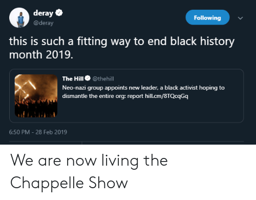 Black History Month, Blackpeopletwitter, and Funny: deray  @deray  Following  this is such a fitting way to end black history  month 2019.  The Hill@thehill  Neo-nazi group appoints new leader, a black activist hoping to  dismantle the entire org: report hil.cm/8TQcqGq  6:50 PM - 28 Feb 2019 We are now living the Chappelle Show