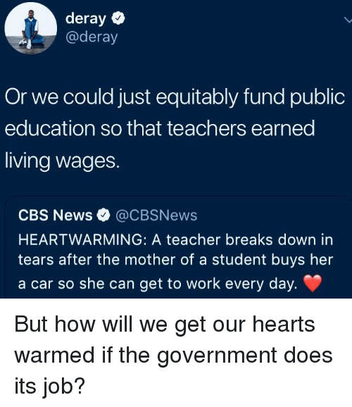 News, Teacher, and Cbs: deray  @deray  Or we could just equitably fund public  education so that teachers earned  living wages.  CBS News @CBSNews  HEARTWARMING: A teacher breaks down in  tears after the mother of a student buys her  a car so she can get to work every day. But how will we get our hearts warmed if the government does its job?