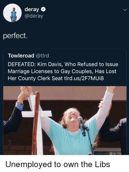 Marriage, Lost, and Davis: deray  @deray  perfect.  Towleroad @tlrd  DEFEATED: Kim Davis, Who Refused to Issue  Marriage Licenses to Gay Couples, Has Lost  Her County Clerk Seat tlrd.us/2F7MUi8 Unemployed to own the Libs