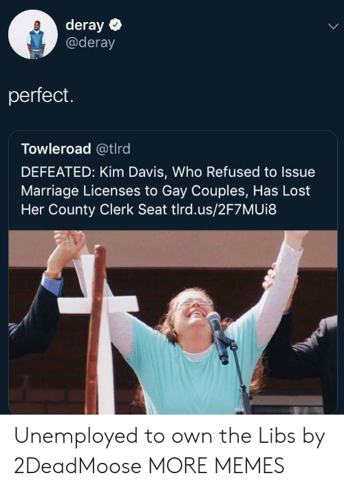 Dank, Marriage, and Memes: deray  @deray  perfect.  Towleroad @tlrd  DEFEATED: Kim Davis, Who Refused to Issue  Marriage Licenses to Gay Couples, Has Lost  Her County Clerk Seat tlrd.us/2F7MUi8 Unemployed to own the Libs by 2DeadMoose MORE MEMES