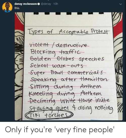 Af, Blackpeopletwitter, and Funny: deray mckesson @deray 10h  this.  Types of Acceptable Protest  1ent /destructive  Btocking traffie  Golden Gtobes Speeches  Schoot wat outs  -Super Bowt eommeraals  Speaking af ter tHantton  SHing during Anthem.  Kneeling dunng Anthem  Decining whte tlouse inute  Stauing quet doing nothilg  Ti torches Only if you're 'very fine people'