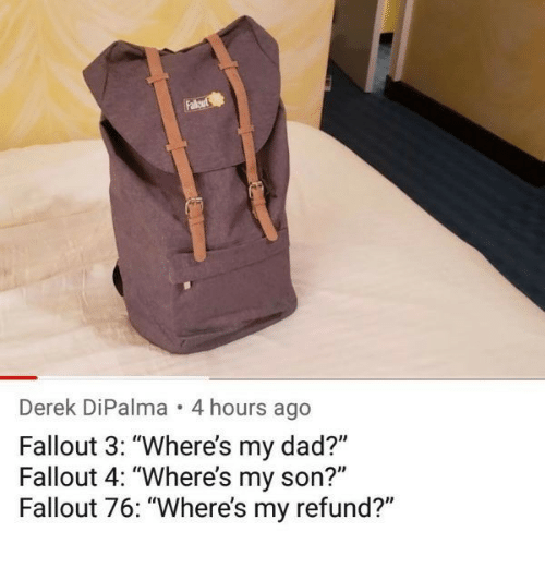 "Dad, Fallout 4, and Fallout: Derek DiPalma . 4 hours ago  Fallout 3: ""Where's my dad?""  Fallout 4: ""Where's my son?""  Fallout 76: ""Where's my refund?"""