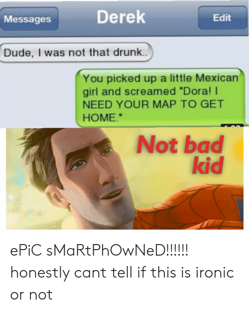 "Bad, Drunk, and Dude: Derek  Edit  Messages  Dude, I was not that drunk...  You picked up a little Mexican  girl and screamed ""Dora!  NEED YOUR MAP TO GET  HOME.""  Not bad  kid ePiC sMaRtPhOwNeD!!!!!! honestly cant tell if this is ironic or not"