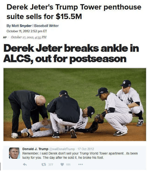 Baseball, Donald Trump, and Break: Derek Jeter's Trump Tower penthouse  suite sells for $15.5M  By Matt Snyder l Baseball Writer  October 11, 2012 2:52 pm ET  AP October 17, 2012, 4:35 PM  Derek Jeter breaks ankle in  ALCS, out for  postseason  Donald J. Trump  real Donald Trump 17 Oct 2012  Remember, I said Derek don't sell your Trump World Tower apartment...its been  lucky for you. The day after he sold it, he broke his foot.  377
