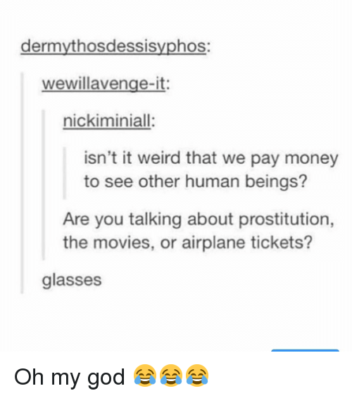 God, Memes, and Money: dermythosdessisyphos:  wewillavenge-it:  nickiminiall:  isn't it weird that we pay money  to see other human beings?  Are you talking about prostitution,  the movies, or airplane tickets?  glasses Oh my god 😂😂😂
