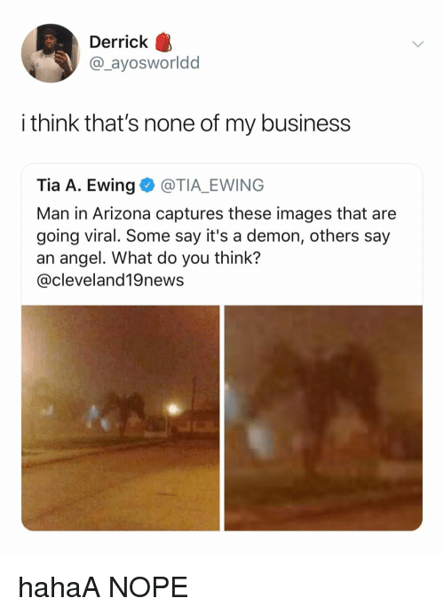 Angel, Arizona, and Business: Derrick  @_ayosworldd  i think that's none of my business  Tia A. Ewing@TIA_EWING  Man in Arizona captures these images that are  going viral. Some say it's a demon, others say  an angel. What do you think?  @cleveland19news hahaA NOPE