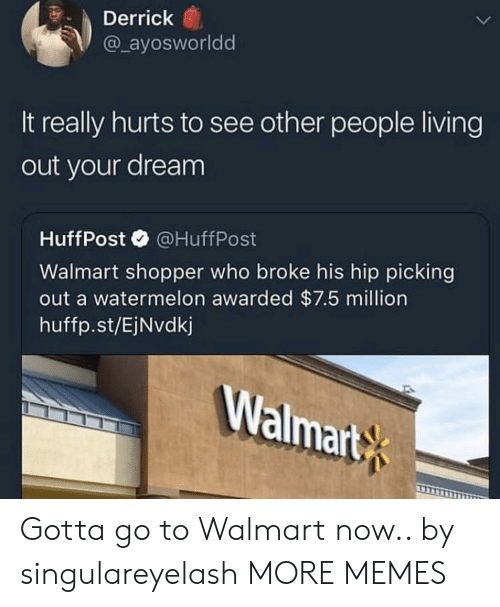 Dank, Memes, and Target: Derrick  @ ayosworldd  It really hurts to see other people living  out your dream  HuffPost@HuffPost  Walmart shopper who broke his hip picking  out a watermelon awarded $7.5 million  huffp.st/EjNvdkj  Walmart Gotta go to Walmart now.. by singulareyelash MORE MEMES