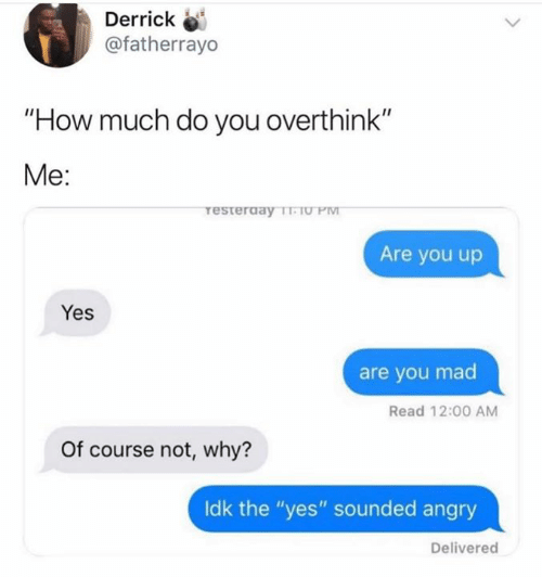 """Angry, Mad, and How: Derrick  @fatherrayo  """"How much do you overthink""""  Me:  Are you up  Yes  are you mad  Read 12:00 AM  Of course not, why?  ldk the """"yes"""" sounded angry  Delivered"""