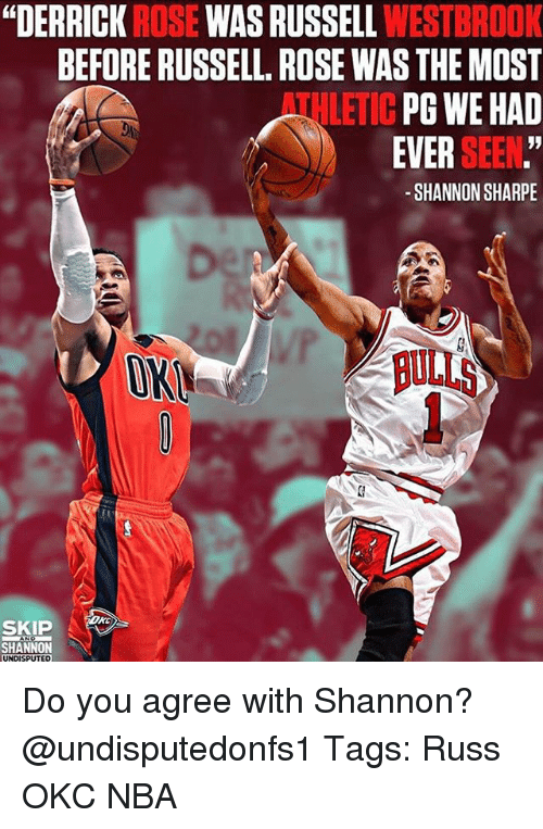 "Derrick Rose, Memes, and Nba: ""DERRICK ROSE WAS RUSSELL WESTBROOK  BEFORE RUSSELL. ROSE WAS THE MOST  THLETIC PG WE HAD  EVER SEEN.""  -SHANNON SHARPE  1  OK  ULLS  SKIP  SHANNON Do you agree with Shannon? @undisputedonfs1 Tags: Russ OKC NBA"