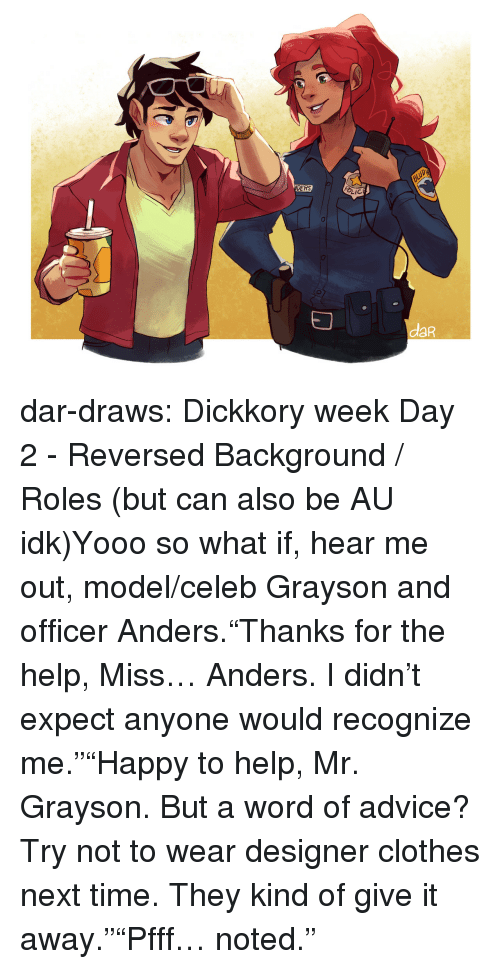 """Advice, Clothes, and Target: DERS  LIC  daR dar-draws:  Dickkory week Day 2 - Reversed Background / Roles (but can also be AU idk)Yooo so what if, hear me out, model/celeb Grayson and officer Anders.""""Thanks for the help, Miss… Anders. I didn't expect anyone would recognize me.""""""""Happy to help, Mr. Grayson. But a word of advice? Try not to wear designer clothes next time. They kind of give it away.""""""""Pfff… noted."""""""