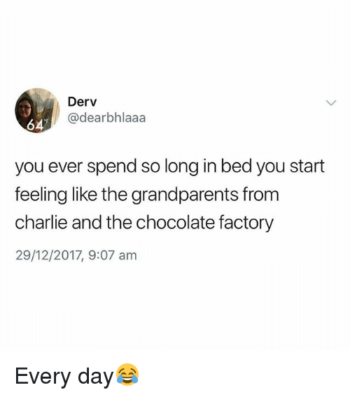 Charlie, Chocolate, and British: Derv  @dearbhlaaa  64  you ever spend so long in bed you start  feeling like the grandparents from  charlie and the chocolate factory  29/12/2017, 9:07 am Every day😂