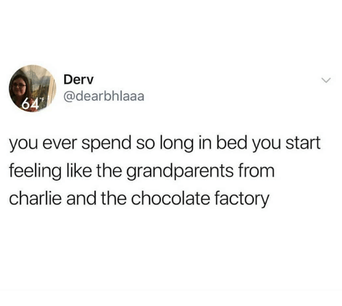 Charlie, Chocolate, and Charlie and the Chocolate Factory: Derv  @dearbhlaaa  64  you ever spend so long in bed you start  feeling like the grandparents from  charlie and the chocolate factory