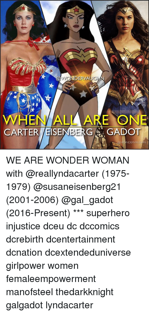 Memes, Superhero, and Women: DERVAUGHN  RV  WHEN ALLARE ONE  CARTER EISENBERGGADOT  NDERVAUGHN WE ARE WONDER WOMAN with @reallyndacarter (1975-1979) @susaneisenberg21 (2001-2006) @gal_gadot (2016-Present) *** superhero injustice dceu dc dccomics dcrebirth dcentertainment dcnation dcextendeduniverse girlpower women femaleempowerment manofsteel thedarkknight galgadot lyndacarter