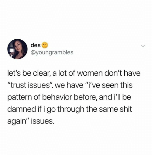 "Memes, Shit, and Women: des  @youngrambles  let's be clear, a lot of women don't have  ""trust issues"" we have ""i've seen this  pattern of behavior before, and ill be  damned if i go through the same shit  again"" issues."