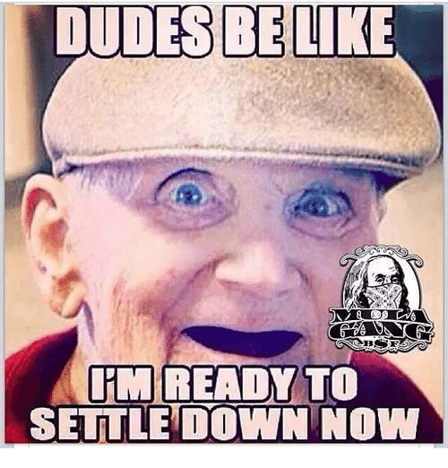 Desbe Like Im Ready To Settle Down Now Relationships Meme On Meme