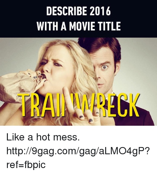 Dank, 🤖, and Hot: DESCRIBE 2016  WITH A MOVIE TITLE Like a hot mess. http://9gag.com/gag/aLMO4gP?ref=fbpic