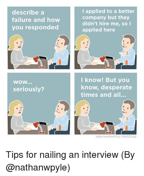 Desperate, Memes, and Wow: describe a  failure and how  you respondea  I applied to a better  company but they  didn't hire me, so l  applied here  l know! But you  know, desperate  times and all...  wow...  seriously?  ONATHANWPYLE/ BUZZFEED Tips for nailing an interview (By @nathanwpyle)