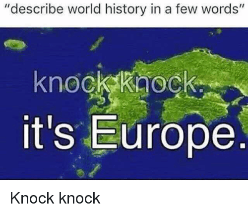 """Europe, History, and World: """"describe world history in a few words'""""  knockkaock  it's Europe Knock knock"""