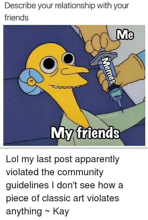 Apparently, Community, and Friends: Describe your relationship with your  friends  Me  My friends Lol my last post apparently violated the community guidelines I don't see how a piece of classic art violates anything ~ Kay