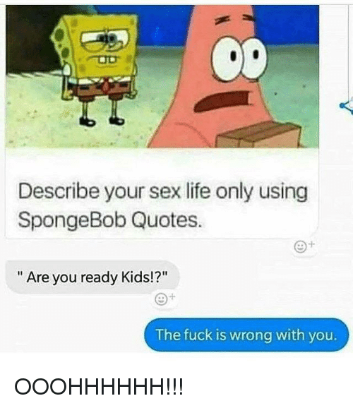Describe Your Sex Life Only Using Spongebob Quotes Are You Ready