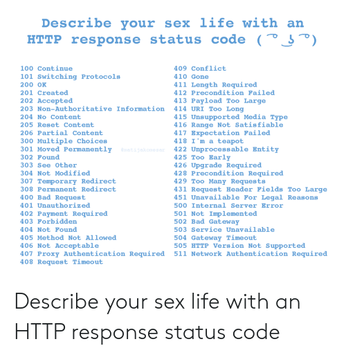 Bad, Life, and Sex: Describe your  sex life with an  HTTP response status code (° J°)  100 Continue  409 Conflict  101 Switching Protocols  410 Gone  411 Length Required  200 OK  412 Precondition Failed  201 Created  202 Accepted  413 Payload Too Large  414 URI Too Long  203 Non-Authoritative Information  415 Unsupported Media Type  416 Range Not Satisfiable  417 Expectation Failed  418 I'm a teapot  422 Unprocessable Entity  425 Too Early  426 Upgrade Required  428 Precondition Required  429 Too Many Requests  431 Request Header Fields Too Large  451 Unavailable For Legal Reasons  204 No Content  205 Reset Content  206 Partial Content  300 Multiple Choices  301 Moved Permanently  @matijakomesar  302 Found  303 See Other  304 Not Modified  307 Temporary Redirect  308 Permanent Redirect  400 Bad Request  401 Unauthorized  500 Internal Server Error  402 Payment Required  403 Forbidden  501 Not Implemented  502 Bad Gateway  503 Service Unavailable  404 Not Found  504 Gateway Timeout  505 HTTP Version Not Supported  511 Network Authentication Required  405 Method Not Allowed  406 Not Acceptable  407 Proxy Authentication Required  408 Request Timeout Describe your sex life with an HTTP response status code