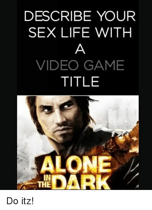 Describe Your Sex Life With Video Game Title Alone Dark The Do Itz