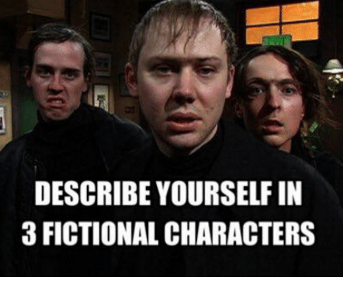 describe yourself in 3 fictional characters 5435225 ✅ 25 best memes about describe yourself in 3 fictional