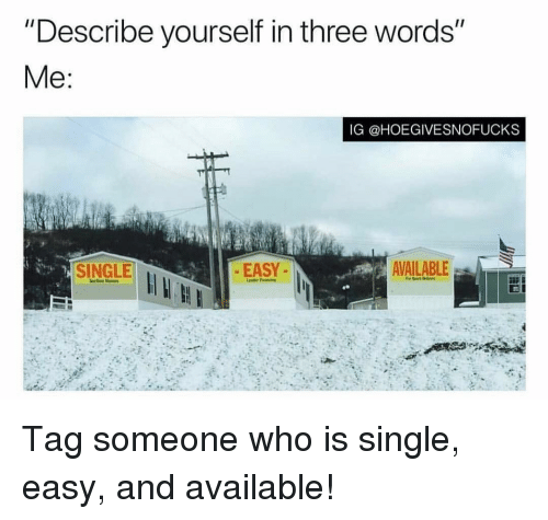 """Tag Someone, Girl Memes, and Single: """"Describe yourself in three words""""  IG @HOEGIVESNOFUCKS  SINGLE  EASY  AVAILABLE Tag someone who is single, easy, and available!"""