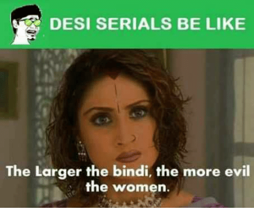 Memes Serial And Women Desi Serials Be Like H The Larger The Bindi