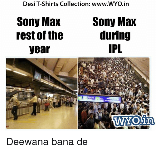 Memes, Sony, and 🤖: Desi T-Shirts Collection: www.WYO.in  Sony Max  Sony Max  during  rest of the  IPL  year  WYOinn Deewana bana de