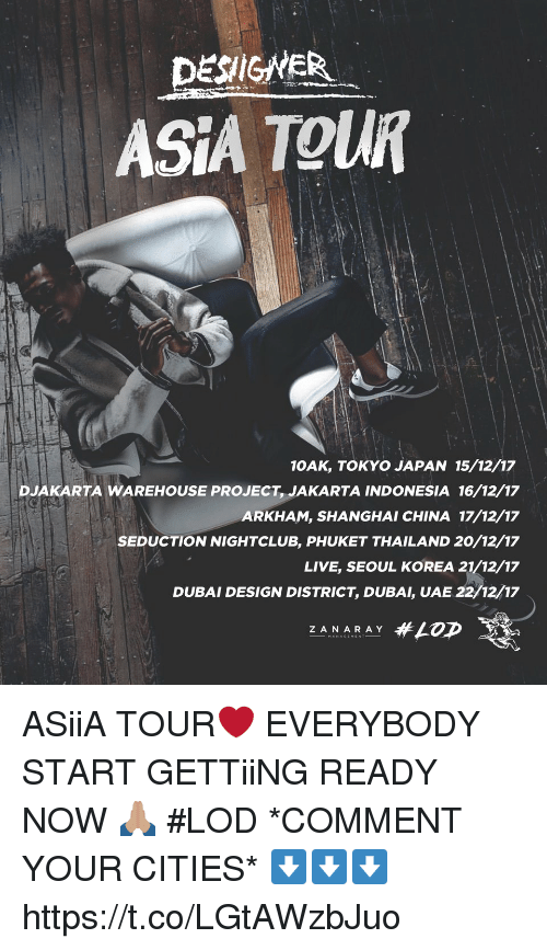 Memes, China, and Indonesia: DESIGHER  ASIA TOUR  10AK, TOKYO JAPAN 15/12/17  DJAKARTA WAREHOUSE PROJECT, JAKARTA INDONESIA 16/12/17  ARKHAM, SHANGHAI CHINA 17/12/17  SEDUCTION NIGHTCLUB, PHUKET THAILAND 20/12/17  LIVE, SEOUL KOREA 21/12/17  DUBAI DESIGN DISTRICT, DUBAI, UAE 22/12/17  Z ANARAY ASiiA TOUR❤️ EVERYBODY START GETTiiNG READY NOW 🙏🏽 #LOD *COMMENT YOUR CITIES* ⬇️⬇️⬇️ https://t.co/LGtAWzbJuo