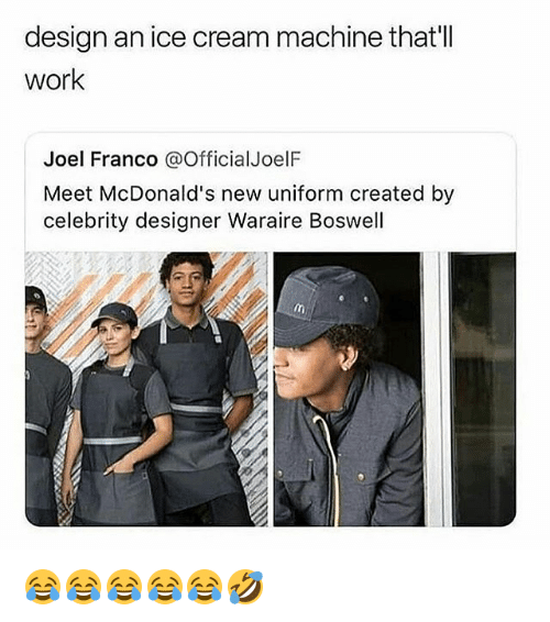 McDonalds, Work, and Ice Cream: design an ice cream machine that'll  work  Joel Franco @OfficialJoelF  Meet McDonald's new uniform created by  celebrity designer Waraire Boswell 😂😂😂😂😂🤣