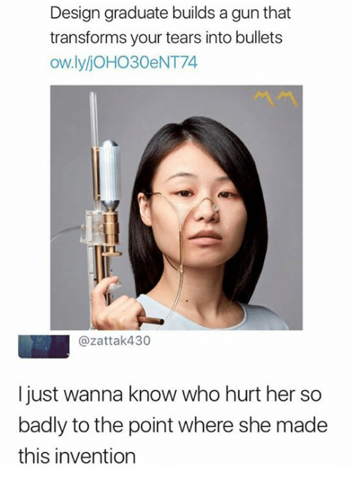 Humans of Tumblr, Wanna Know, and Design: Design graduate builds a gun that  transforms your tears into bullets  ow.lyljoHO30eNT74  @zattak430  I just wanna know who hurt her so  badly to the point where she made  this invention